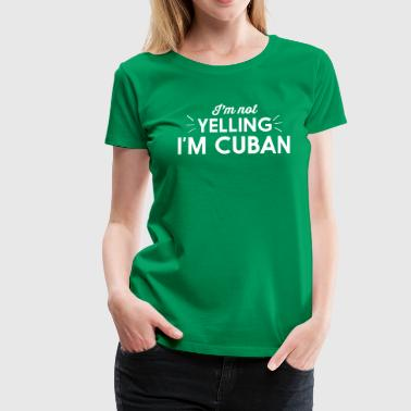 Shout I'm Not Yelling I'm Cuban - Women's Premium T-Shirt