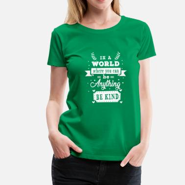 You In a world where you can be anything be kind - Premium T-skjorte for kvinner