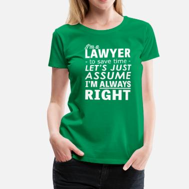 Im Always Right I'm a Lawyer Lets Assume I'm Always Right - Women's Premium T-Shirt