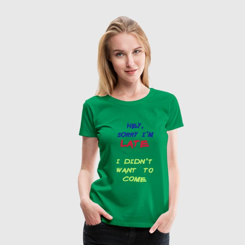 Sorry Im Late I Didnt Want to Come - Vrouwen Premium T-shirt