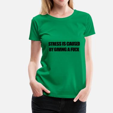 Fuck Stress STRESS IS CAUSED BY GIVING A FUCK - Women's Premium T-Shirt