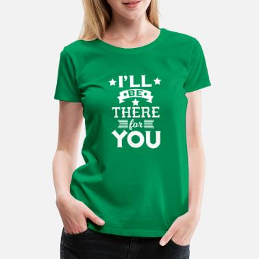 Pretty I'll be there for you - encouraging & heartening - T-shirt premium Femme