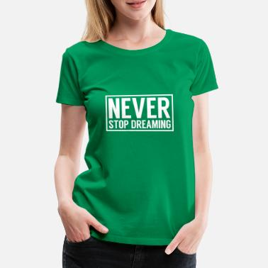Never Stop Dreaming Never stop dreaming Shirts - Women's Premium T-Shirt