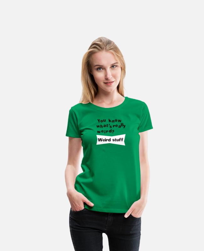 Really T-shirts - You know what's really weird? Weird stuff! - Vrouwen premium T-shirt kelly groen