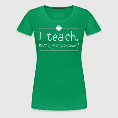 I Teach. What Is Your Superpower? - Women's Premium T-Shirt
