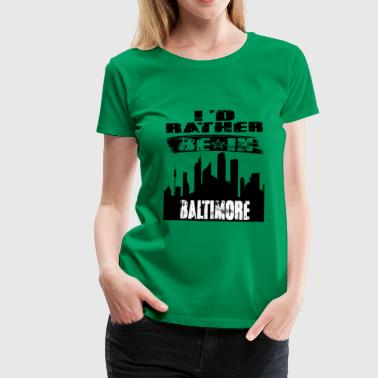 Gift Id rather be in Baltimore - Women's Premium T-Shirt