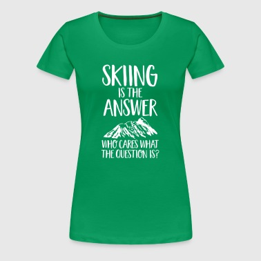 Skiing Is The Answer - Women's Premium T-Shirt