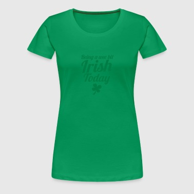 Being a Wee bit IRISH today! with shamrock ST PATS - Women's Premium T-Shirt