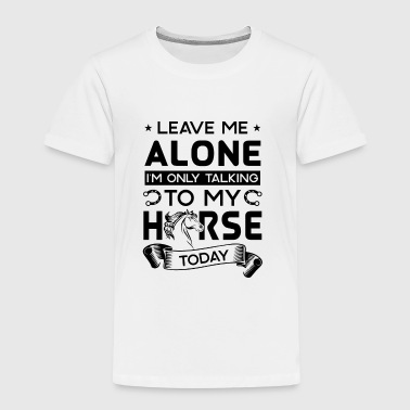 Leave me alone i'm only talking to my horse today - Kinder Premium T-Shirt