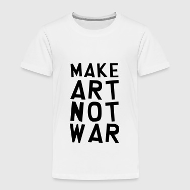 Make Art Not War / Funny / Humor / Citation / Cool - Kids' Premium T-Shirt