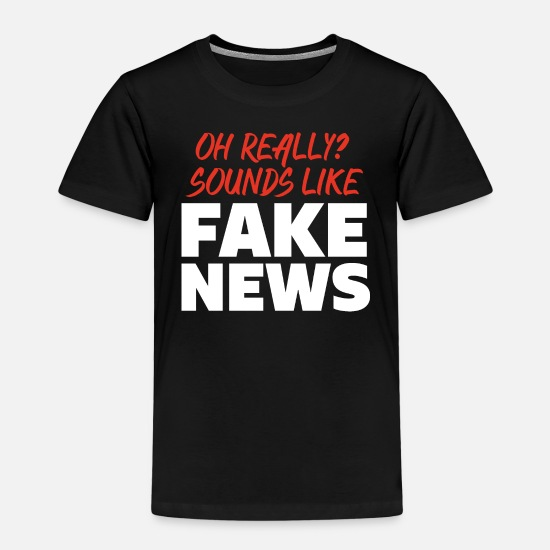 Alternative T-Shirts - OH REALLY? SOUNDS LIKE FAKE NEWS - Kids' Premium T-Shirt black