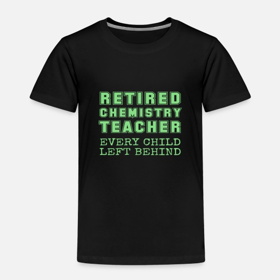 Pro T-Shirts - Retired Chemistry Teacher Every Child Left Behind - Kids' Premium T-Shirt black