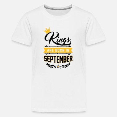 Kings Are Born In September Kings are born in September - Teenager Premium T-Shirt