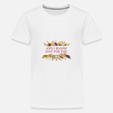 AND I BLOOM JUST FOR YOU 🌸 Blumen Garten Natur - Teenager Premium T-Shirt