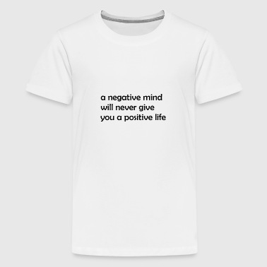 negative mind, no postive life - Teenager Premium T-Shirt