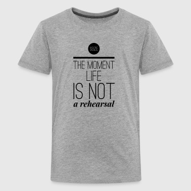Seize the moment life is not a rehearsal - Teenager Premium T-Shirt