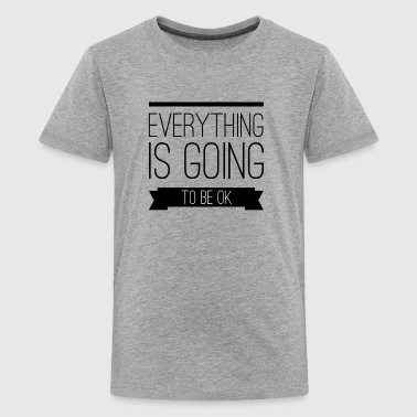 Everything is going to be ok - Teenager Premium T-Shirt