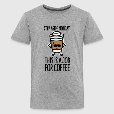 Step aside monday this is a job for coffee - T-shirt Premium Ado