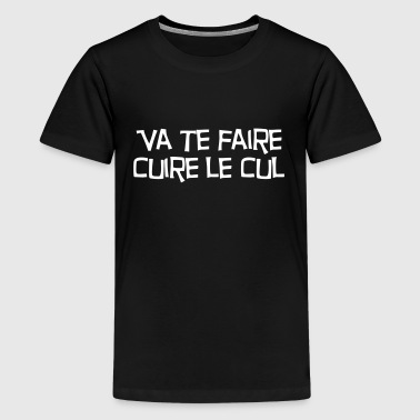 Va te faire cuire le cul ! Citation / Humour - T-shirt Premium Ado