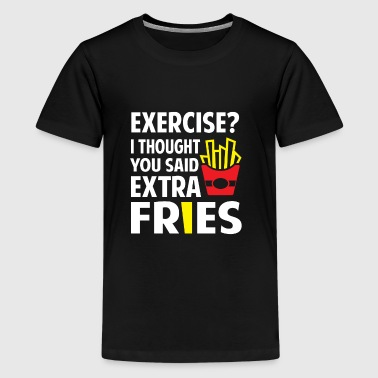 Exercise? I thought you said extra Fries - Teenager Premium T-Shirt