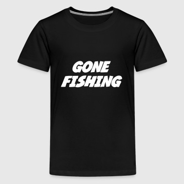 Gone Fishing  - Teenage Premium T-Shirt