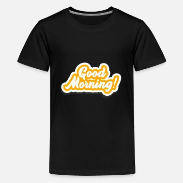 Morning Good Morning - Good morning - Teenage Premium T-Shirt