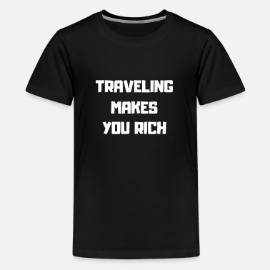 Traveling Makes Rich Wealth Travel Gift Idea - Teenage Premium T-Shirt