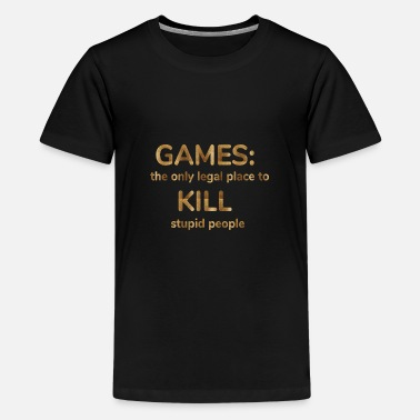 games: the only legal place to kill stupid people - Teenage Premium T-Shirt