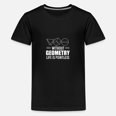 Geometry Without geometry life is pointless Teacher Gift - Teenage Premium T-Shirt