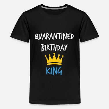 King Quarantine Birthday shirt Kids Presents gift - Teenage Premium T-Shirt