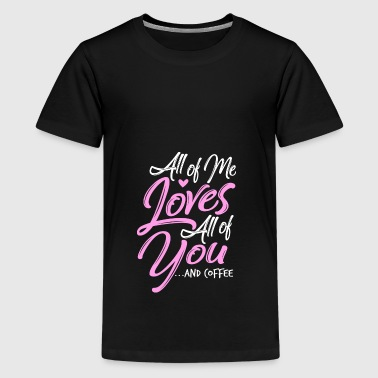 All Of Me Loves All You And Coffee Drink Coffee - Teenage Premium T-Shirt