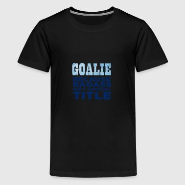 Hockey: Goalie - Because Badass isn't official - Teenage Premium T-Shirt