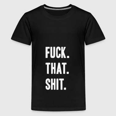 Fuck That Shit - Premium-T-shirt tonåring