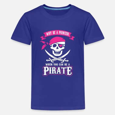 Why be a Princess When you can be a Pirate - Teenage Premium T-Shirt