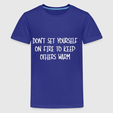 Set Fire Do not Set Yourself On Fire saying gift idea - Teenage Premium T-Shirt