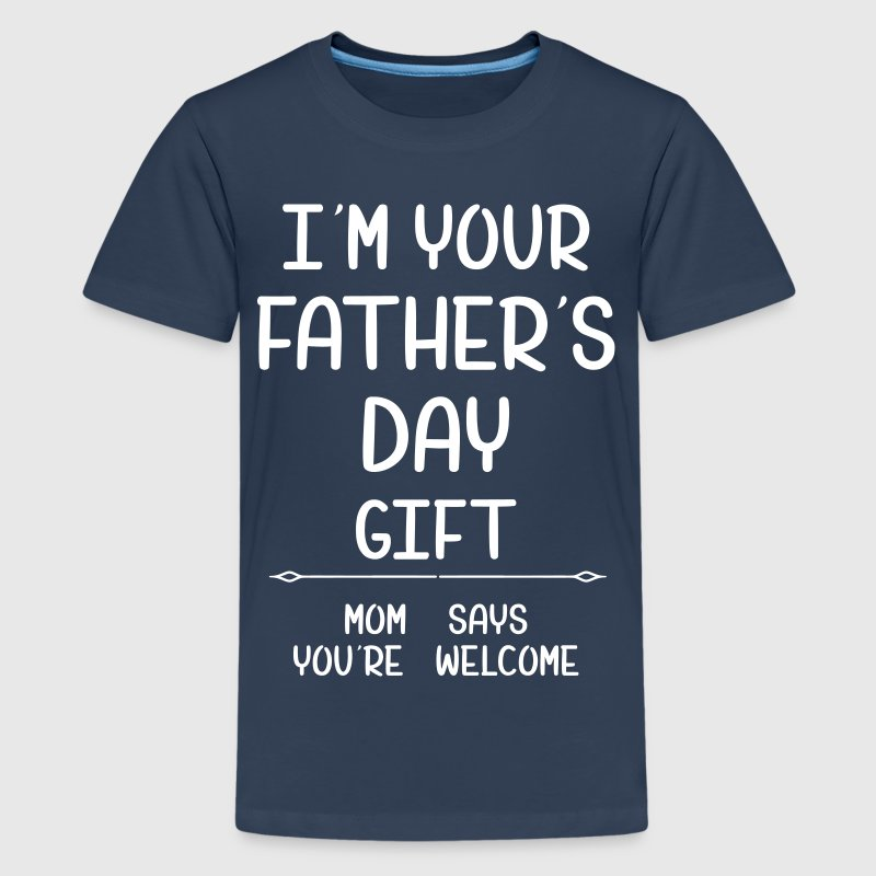 I Am Your Fathers Day Gift Mom Says You're Welcome - Teenage Premium T-Shirt