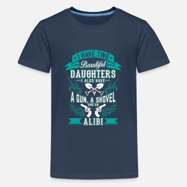 Have Two beautiful daughters a gun a shovel an alibi - Teenage Premium T-Shirt