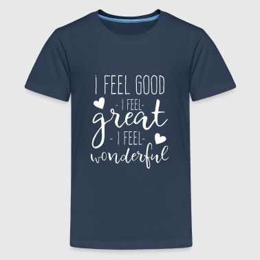 I feel Good I feel Great I feel Wonderful - Premium T-skjorte for tenåringer