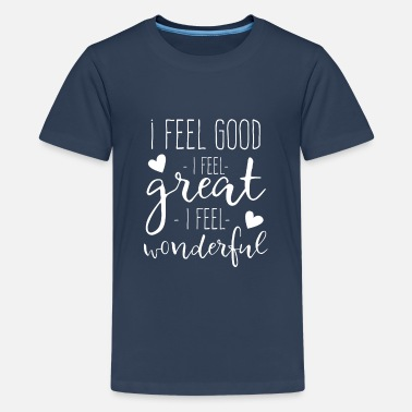 Happy Birthday I feel Good I feel Great I feel Wonderful - Premium T-skjorte for tenåringer