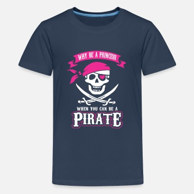 Piraten Sprüche Why be a Princess When you can be a Pirate - Teenager Premium T-Shirt