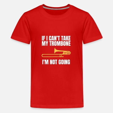Band If I Can't Take My Trombone I'm Not Going T-Shirt - Teenage Premium T-Shirt