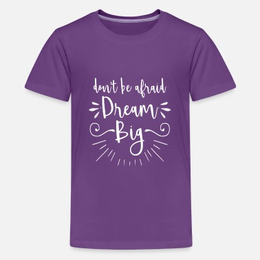Motivational Don't be afraid dream big - motivation gift - Teenage Premium T-Shirt