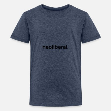 neoliberal. - Teenager Premium T-Shirt