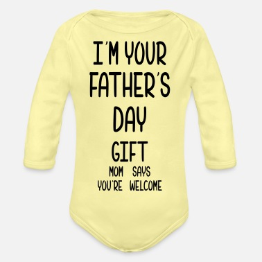 Saying I Am Your Fathers Day Gift Mom Says You're Welcome - Organic Long-Sleeved Baby Bodysuit