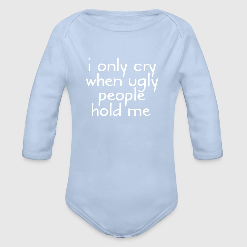 I Only Cry When Ugly People Hold Me - Baby bio-rompertje met lange mouwen