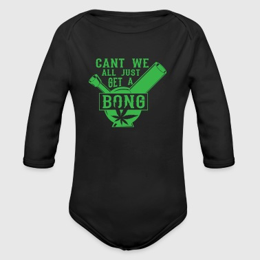 Cant we all just get a Bong - weed marijuana - Organic Longsleeve Baby Bodysuit