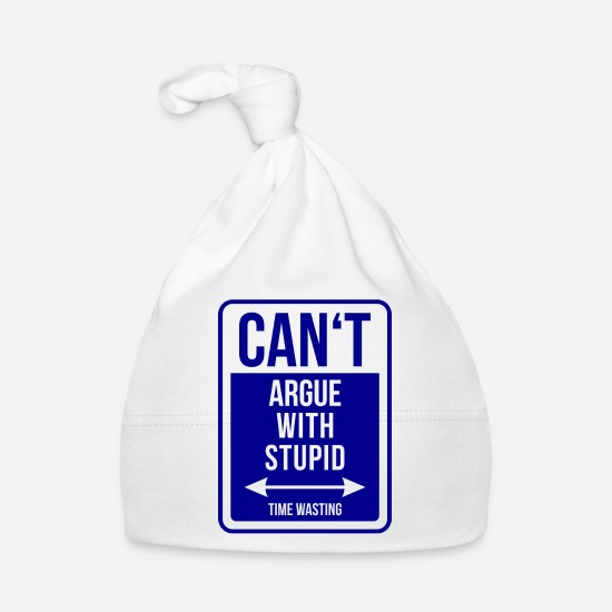 Argue Baby Clothes - Can't argue with stupid time wasting - cool quote - Baby Cap white