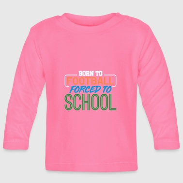 For football born forced to school - Baby Long Sleeve T-Shirt
