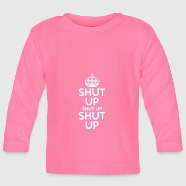 Shut Up Shut Up Shut Up - Baby Long Sleeve T-Shirt