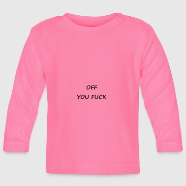 Fuck OFF YOU FUCK - Baby Long Sleeve T-Shirt
